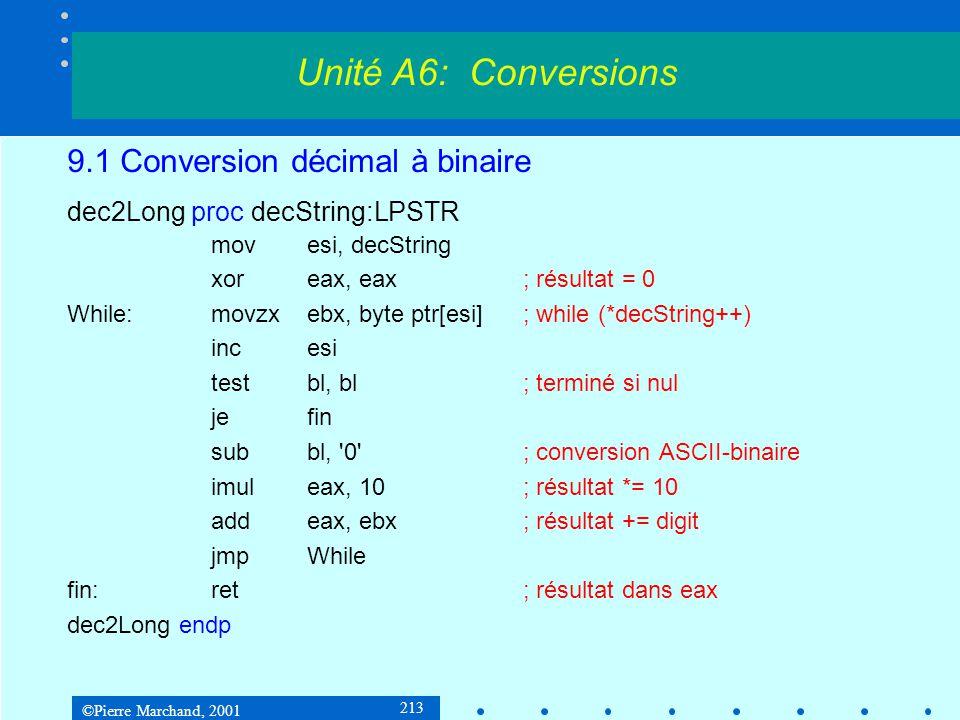 ©Pierre Marchand, 2001 214 9.2 Conversion binaire à décimal 1 e méthode : divisions par 10 Exemple sur 16 bits : ABCD / 000A= 112E reste 01 112E / 000A= 01B7 reste 08 01B7 / 000A= 002B reste 09 002B / 000A= 0004 reste 03 0004 / 000A= 0000 reste 04 Résultat :04 03 09 08 01 en BCD, 34 33 39 38 31 en ASCII, ou 43981 10 Unité A6: Conversions