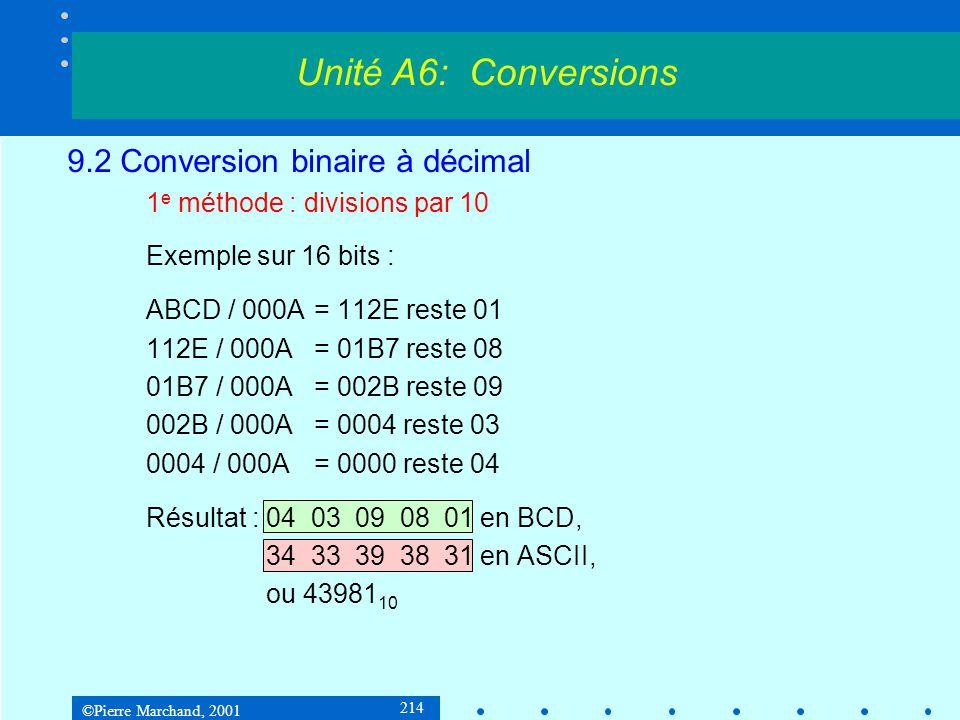 ©Pierre Marchand, 2001 225 9.2 Conversion binaire à décimal 3 e méthode : à laide d une table Table dd1000000000, 100000000, 10000000, 1000000, 100000, dd10000, 1000, 100, 10, 1 bin2decString proc n:DWORD, decString:LPSTR moveax, n leaesi, Table xorebx, ebx movedi, decString movecx, 10; 10 nombres dans Table digit: movbyte ptr [edi+ebx], 0; résultat = 0 movedx, dword ptr [esi+ebx*4]; Table[i] comp:cmpeax, edx; peut-on soustraire.