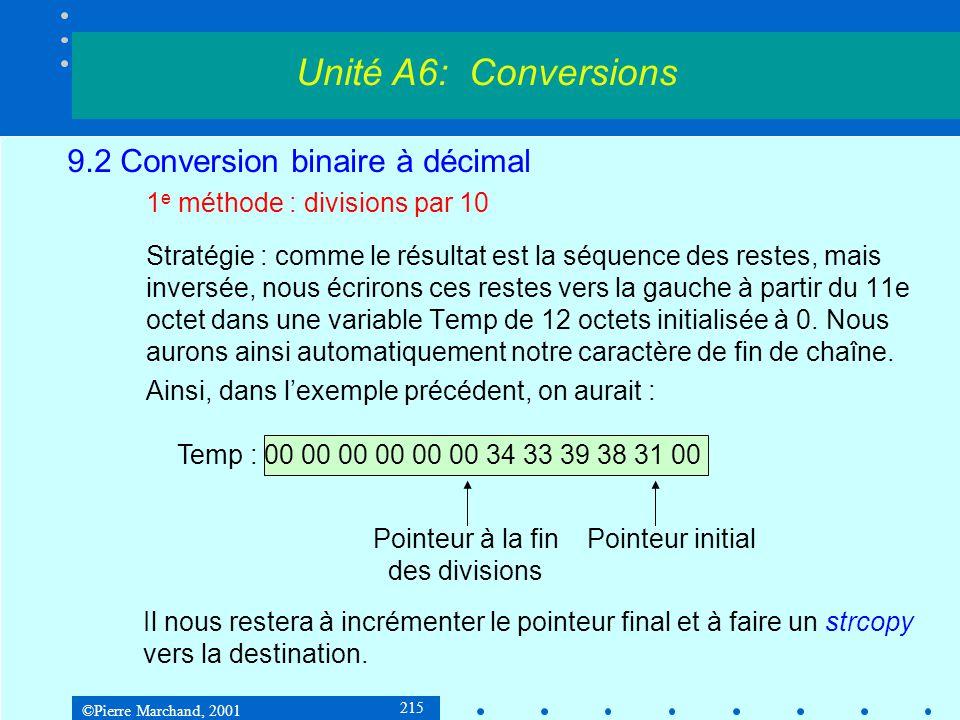 ©Pierre Marchand, 2001 216 9.2 Conversion binaire à décimal 1 e méthode : divisions par 10 tempdb12 dup(0); espace pour restes = 12 zéros bin2String proc n:DWORD, String:LPSTR moveax, n; nombre à convertir leaesi, temp addesi, 10; pointer sur fin de temp movecx,10; 10 pour la division divis:movedx, 0; eax = quotient précédent divecx; diviser par 10 adddl, 0 ; convertir reste en ASCII mov[esi], dl; stocker dans temp decesi; écrire le suivant à gauche Unité A6: Conversions
