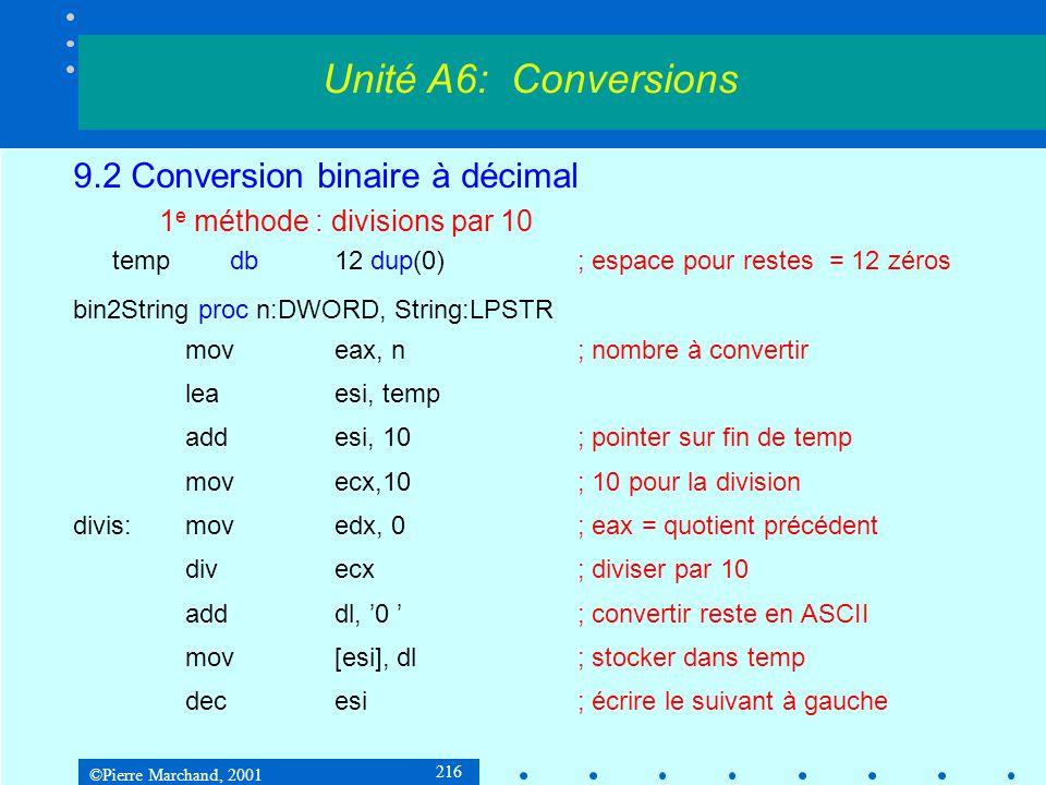 ©Pierre Marchand, 2001 217 9.2 Conversion binaire à décimal 1 e méthode : divisions par 10 testeax, eax jnedivis; tant que quotient != 0 ; copier temp dans destination incesi; pointer sur dernier reste movedi, String; adresse destination copy:lodsb; reste suivant stosb testal, al; tant que reste 0 jnecopy ret bin2String endp Unité A6: Conversions