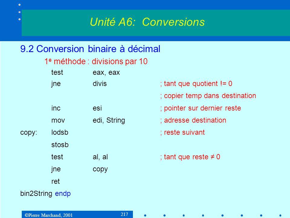 ©Pierre Marchand, 2001 218 9.2 Conversion binaire à décimal 2 e méthode : R = b + 2 * R Exemple sur 8 bits : Unité A6: Conversions 1 0 1 1 1 1 0 1 R = 00 00 1 + 00 00 + 00 00 = 00 01 0 + 00 01 + 00 01 = 00 02 1 + 00 02 + 00 02 = 00 05 1 + 00 05 + 00 05 = 00 11 1 + 00 11 + 00 11 = 00 23 1 + 00 23 + 00 23 = 00 47 0 + 00 47 + 00 47 = 00 94 1 + 00 94 + 00 94 = 01 89 Addition BCD Sur 2 octets