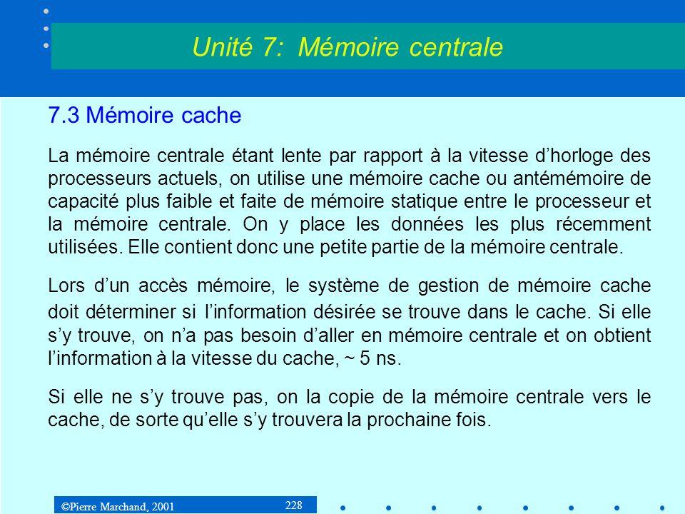 ©Pierre Marchand, 2001 228 7.3 Mémoire cache La mémoire centrale étant lente par rapport à la vitesse dhorloge des processeurs actuels, on utilise une