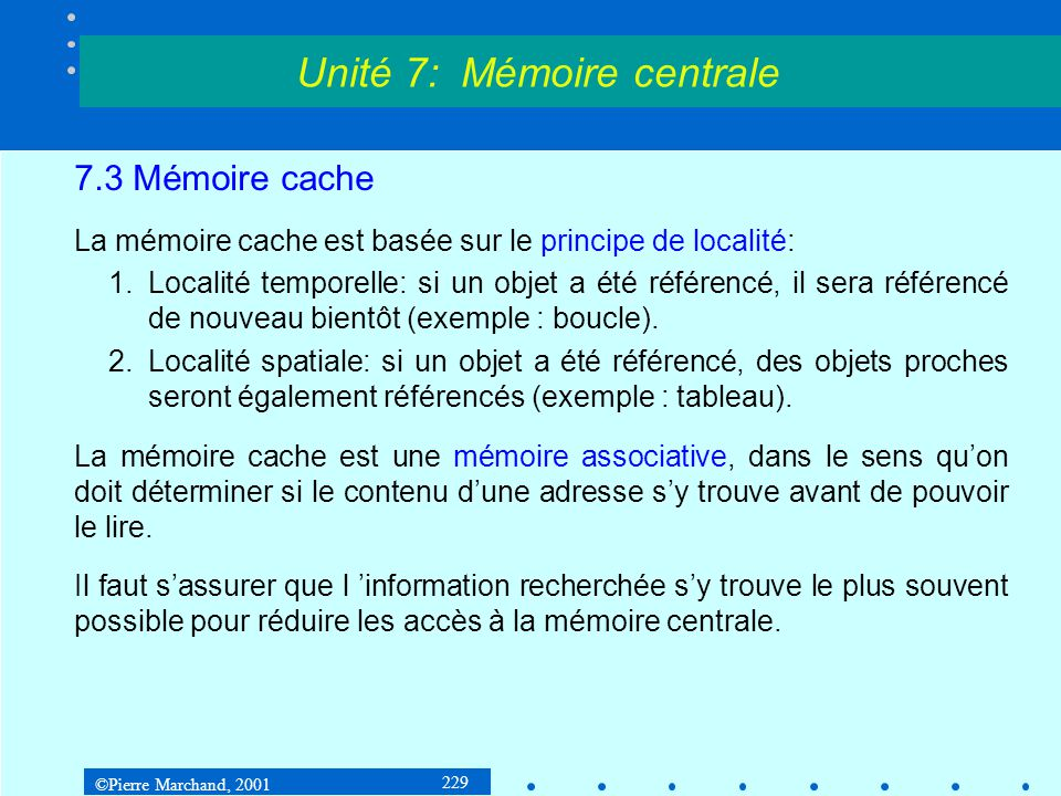 ©Pierre Marchand, 2001 229 7.3 Mémoire cache La mémoire cache est basée sur le principe de localité: 1.Localité temporelle: si un objet a été référenc