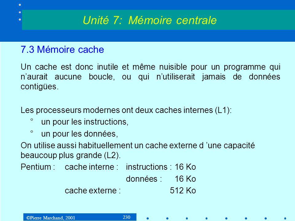 ©Pierre Marchand, 2001 230 7.3 Mémoire cache Un cache est donc inutile et même nuisible pour un programme qui naurait aucune boucle, ou qui nutilisera