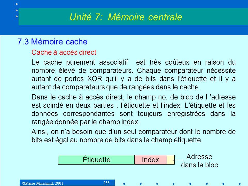 ©Pierre Marchand, 2001 235 7.3 Mémoire cache Cache à accès direct Le cache purement associatif est très coûteux en raison du nombre élevé de comparate