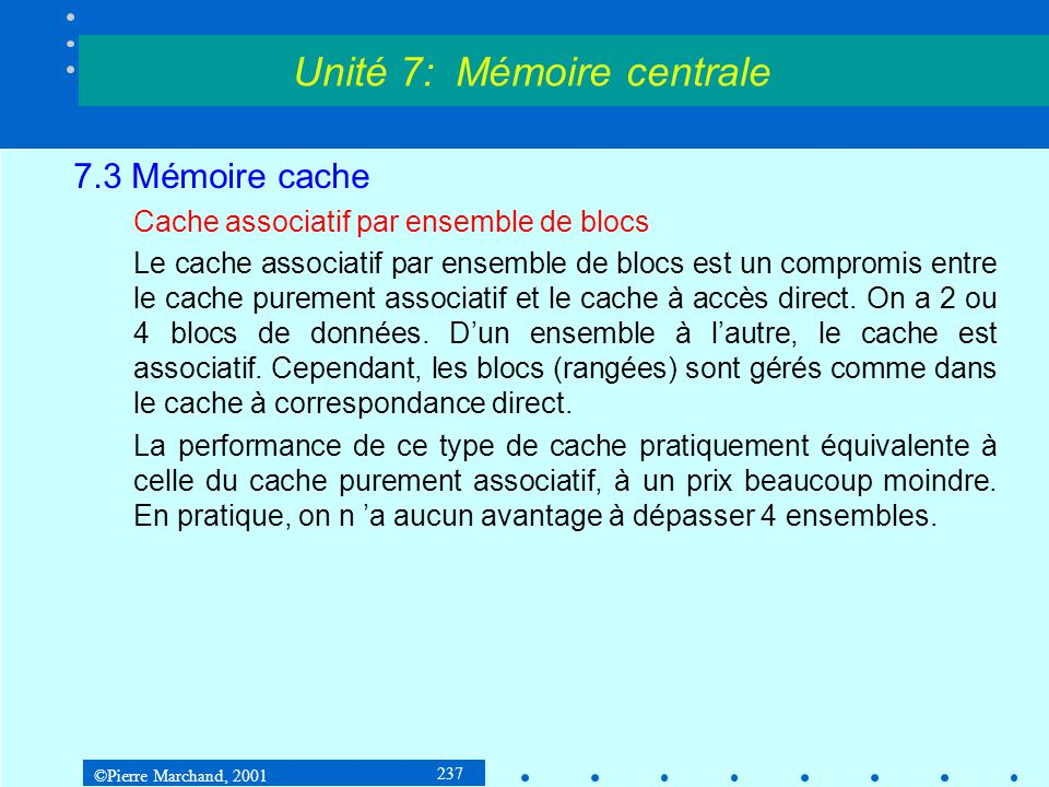 ©Pierre Marchand, 2001 237 7.3 Mémoire cache Cache associatif par ensemble de blocs Le cache associatif par ensemble de blocs est un compromis entre l