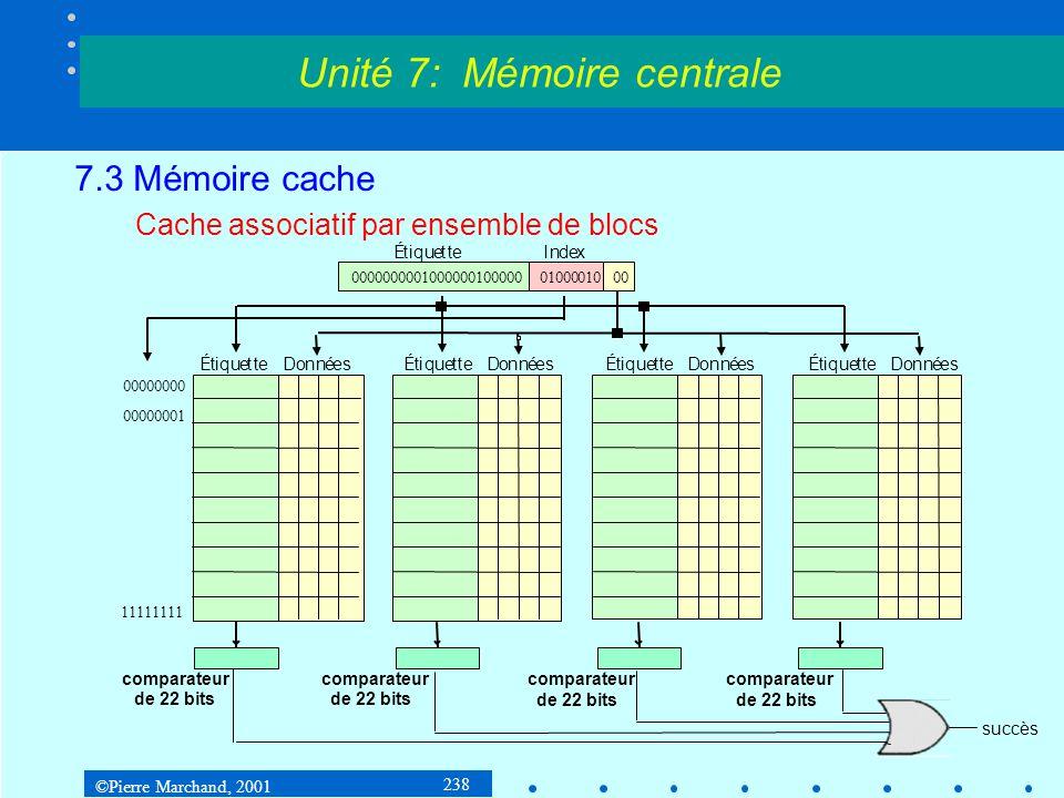 ©Pierre Marchand, 2001 238 7.3 Mémoire cache Cache associatif par ensemble de blocs Unité 7: Mémoire centrale 0000000001000000100000 01000010 Étiquett