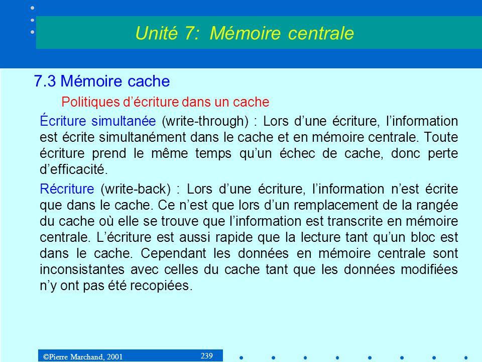 ©Pierre Marchand, 2001 239 7.3 Mémoire cache Politiques décriture dans un cache Écriture simultanée (write-through) : Lors dune écriture, linformation