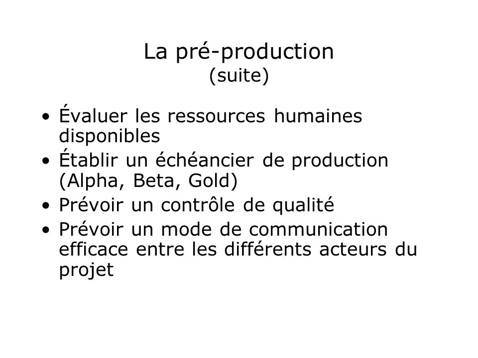 La pré-production (suite) Évaluer les ressources humaines disponibles Établir un échéancier de production (Alpha, Beta, Gold) Prévoir un contrôle de q