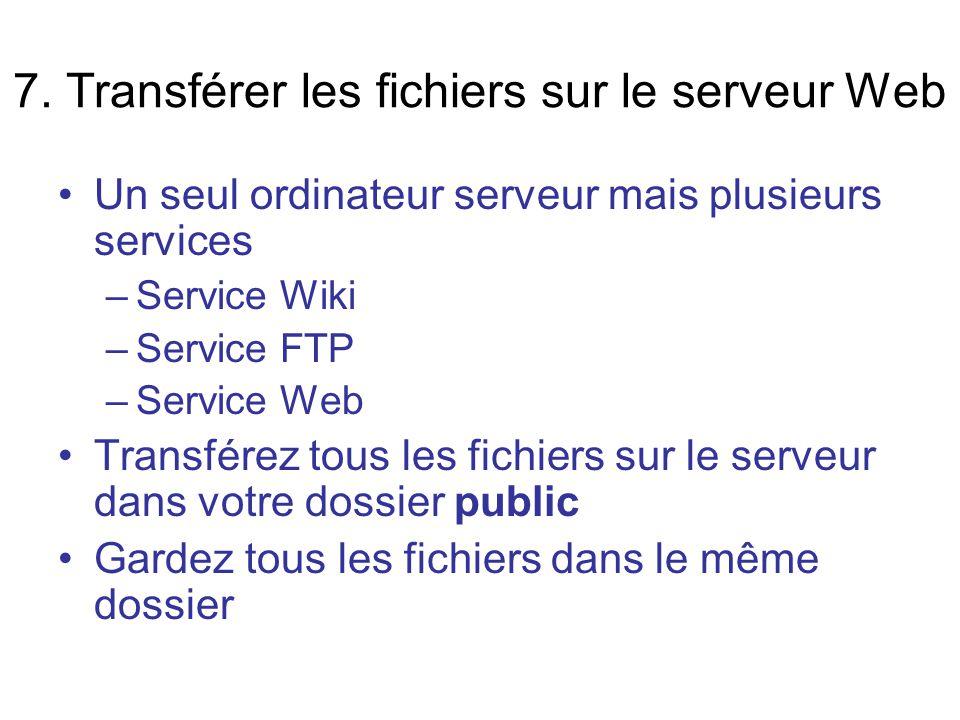 7. Transférer les fichiers sur le serveur Web Un seul ordinateur serveur mais plusieurs services –Service Wiki –Service FTP –Service Web Transférez to