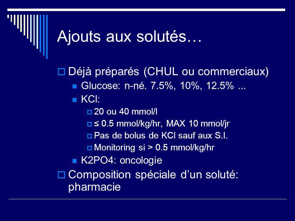Ajouts aux solutés… Déjà préparés (CHUL ou commerciaux) Glucose: n-né. 7.5%, 10%, 12.5%... KCl: 20 ou 40 mmol/l 0.5 mmol/kg/hr, MAX 10 mmol/jr Pas de
