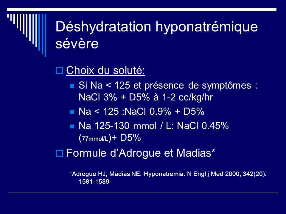 Déshydratation hyponatrémique sévère Choix du soluté: Si Na < 125 et présence de symptômes : NaCl 3% + D5% à 1-2 cc/kg/hr Na < 125 :NaCl 0.9% + D5% Na