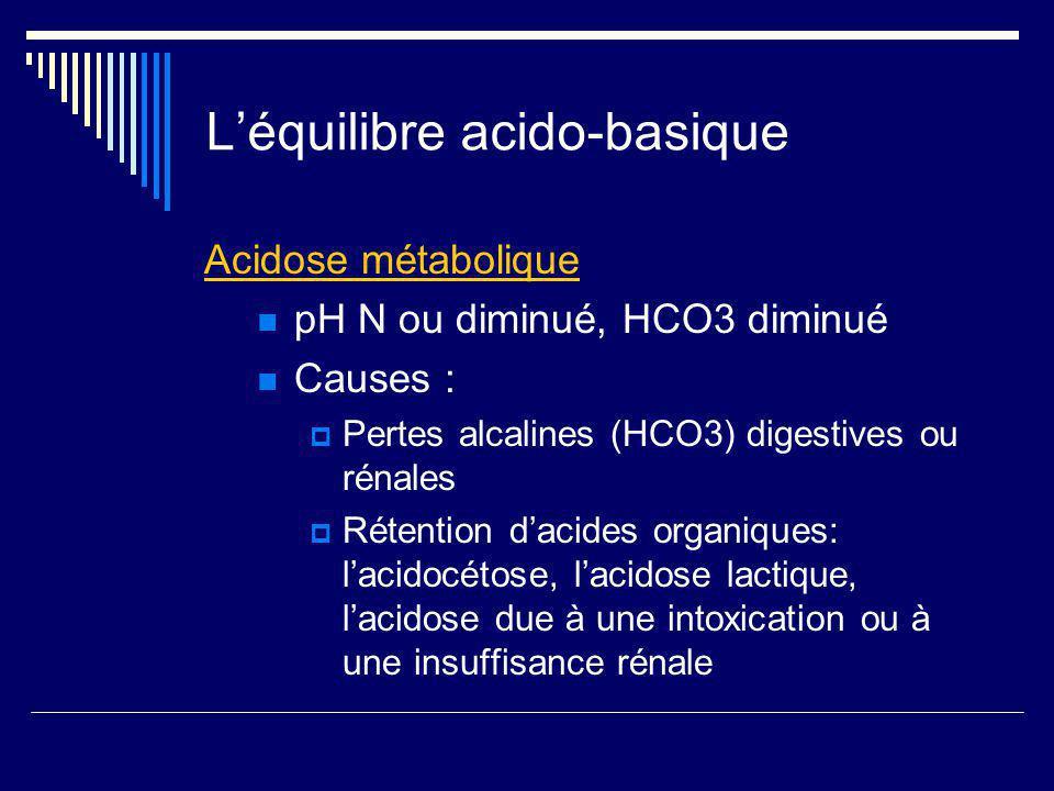 Léquilibre acido-basique Acidose métabolique pH N ou diminué, HCO3 diminué Causes : Pertes alcalines (HCO3) digestives ou rénales Rétention dacides or