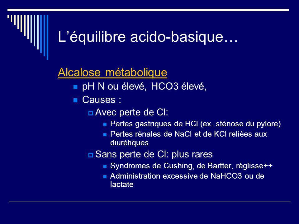 Léquilibre acido-basique… Alcalose métabolique pH N ou élevé, HCO3 élevé, Causes : Avec perte de Cl: Pertes gastriques de HCl (ex. sténose du pylore)