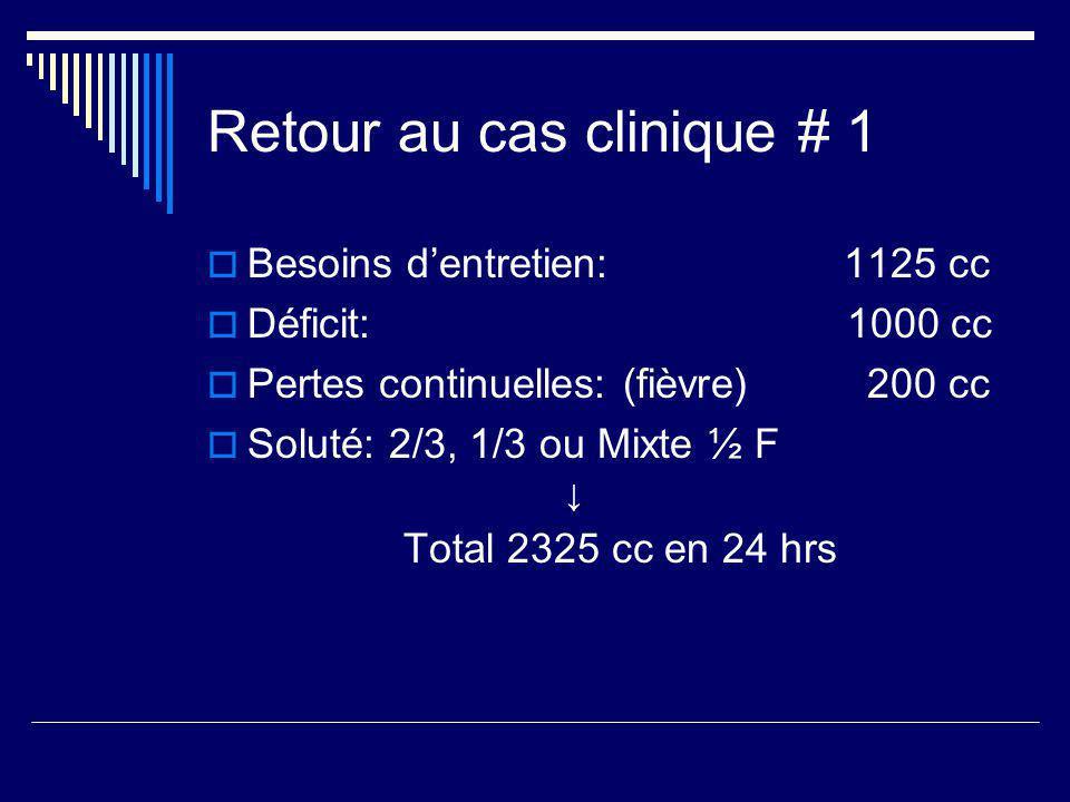 Retour au cas clinique # 1 Besoins dentretien: 1125 cc Déficit: 1000 cc Pertes continuelles: (fièvre) 200 cc Soluté: 2/3, 1/3 ou Mixte ½ F Total 2325
