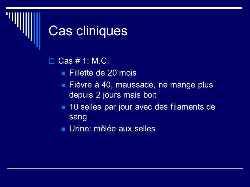Cas cliniques Cas # 1: M.C. Fillette de 20 mois Fièvre à 40, maussade, ne mange plus depuis 2 jours mais boit 10 selles par jour avec des filaments de