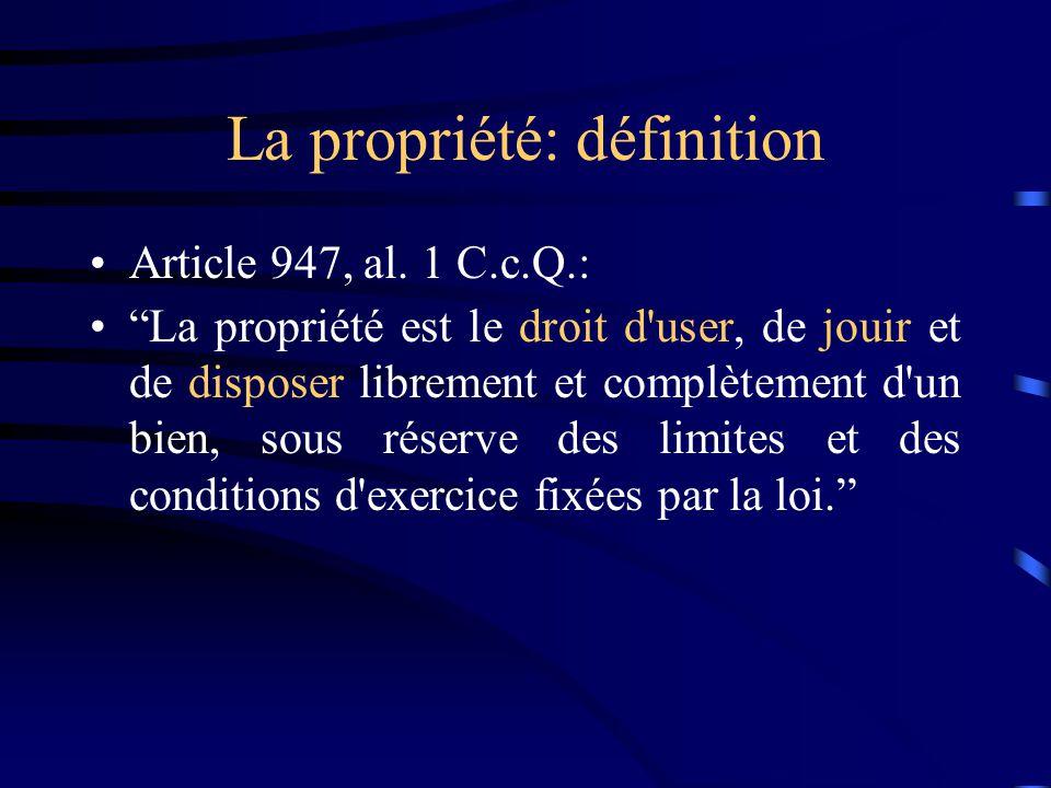 La propriété: définition Article 947, al. 1 C.c.Q.: La propriété est le droit d'user, de jouir et de disposer librement et complètement d'un bien, sou