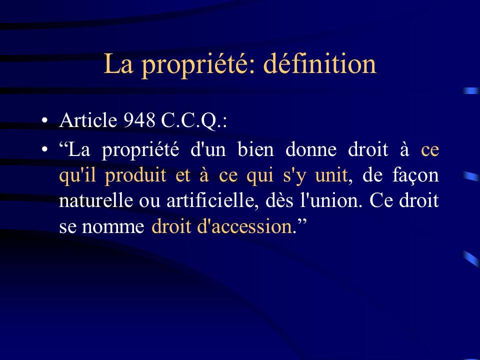 La propriété: définition Article 948 C.C.Q.: La propriété d'un bien donne droit à ce qu'il produit et à ce qui s'y unit, de façon naturelle ou artific
