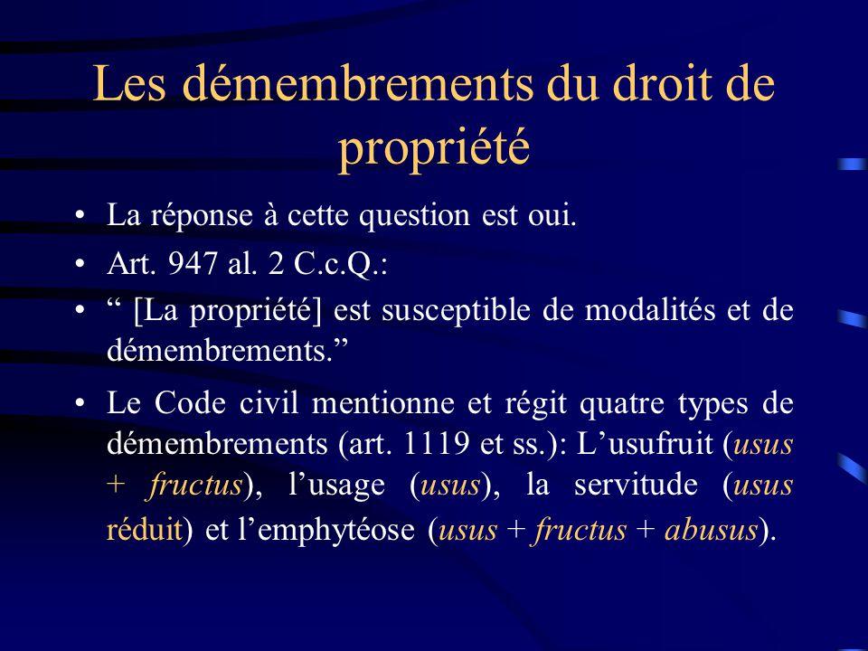 Les démembrements du droit de propriété La réponse à cette question est oui. Art. 947 al. 2 C.c.Q.: [La propriété] est susceptible de modalités et de