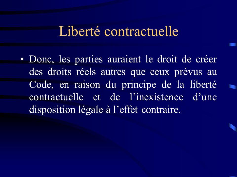 Liberté contractuelle Donc, les parties auraient le droit de créer des droits réels autres que ceux prévus au Code, en raison du principe de la libert