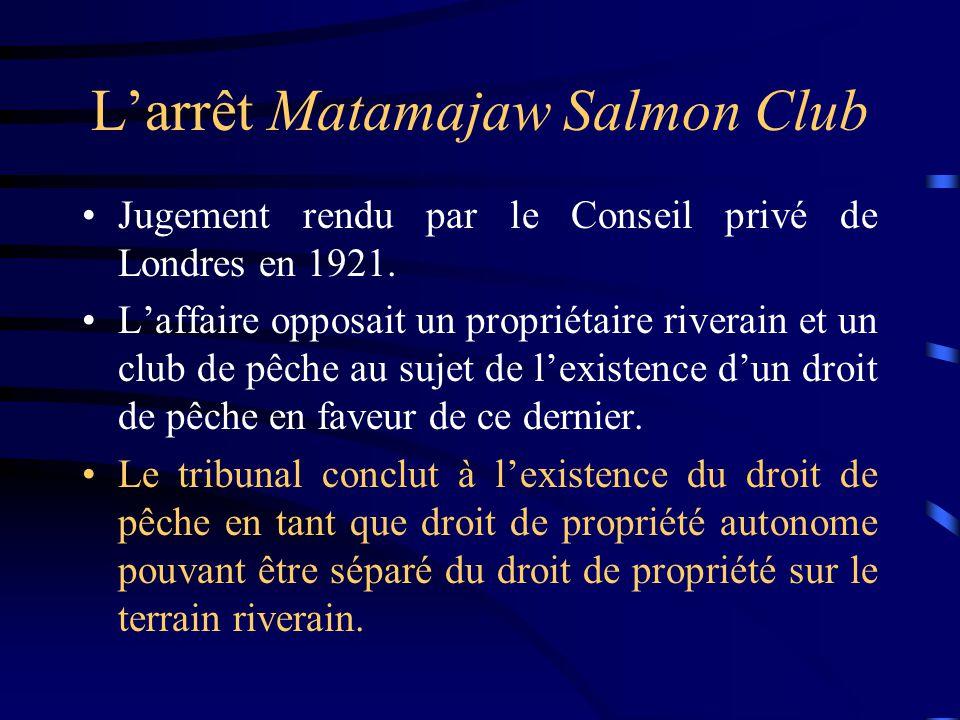 Larrêt Matamajaw Salmon Club Jugement rendu par le Conseil privé de Londres en 1921. Laffaire opposait un propriétaire riverain et un club de pêche au
