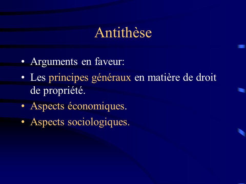 Antithèse Arguments en faveur: Les principes généraux en matière de droit de propriété. Aspects économiques. Aspects sociologiques.