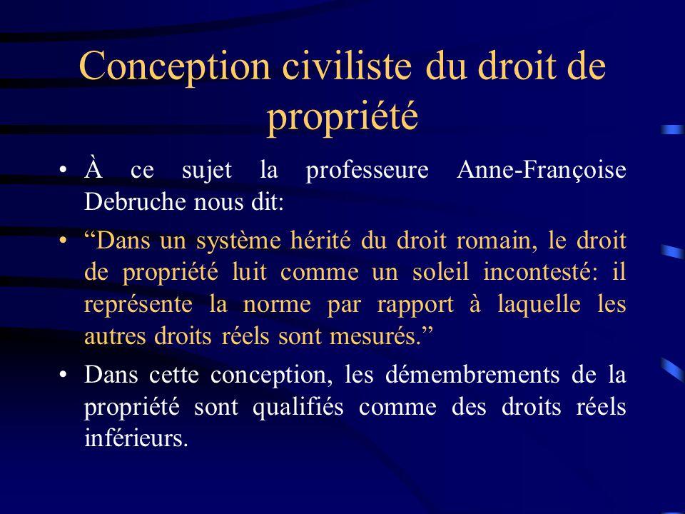 Conception civiliste du droit de propriété À ce sujet la professeure Anne-Françoise Debruche nous dit: Dans un système hérité du droit romain, le droi