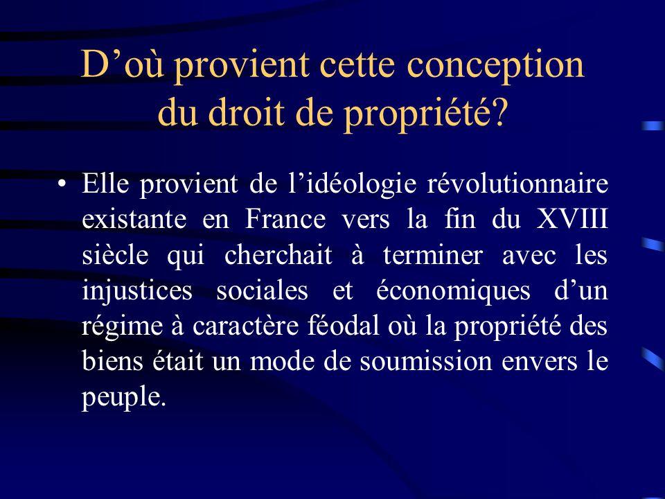 Doù provient cette conception du droit de propriété? Elle provient de lidéologie révolutionnaire existante en France vers la fin du XVIII siècle qui c