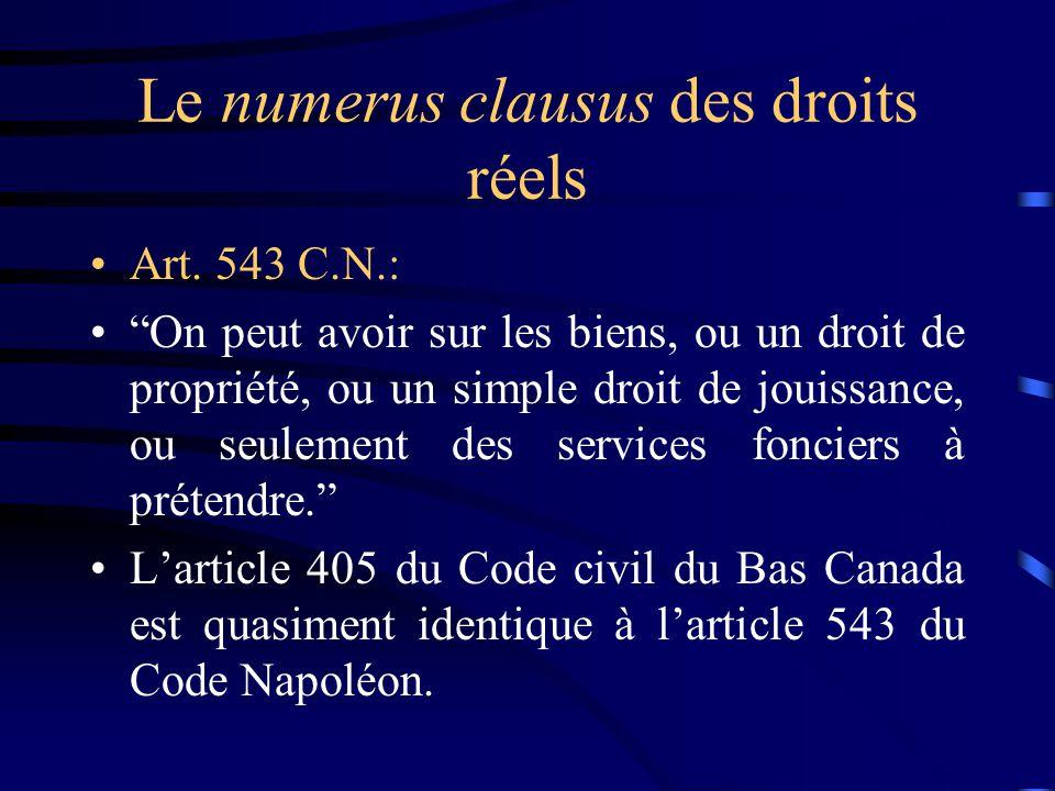 Le numerus clausus des droits réels Art. 543 C.N.: On peut avoir sur les biens, ou un droit de propriété, ou un simple droit de jouissance, ou seuleme