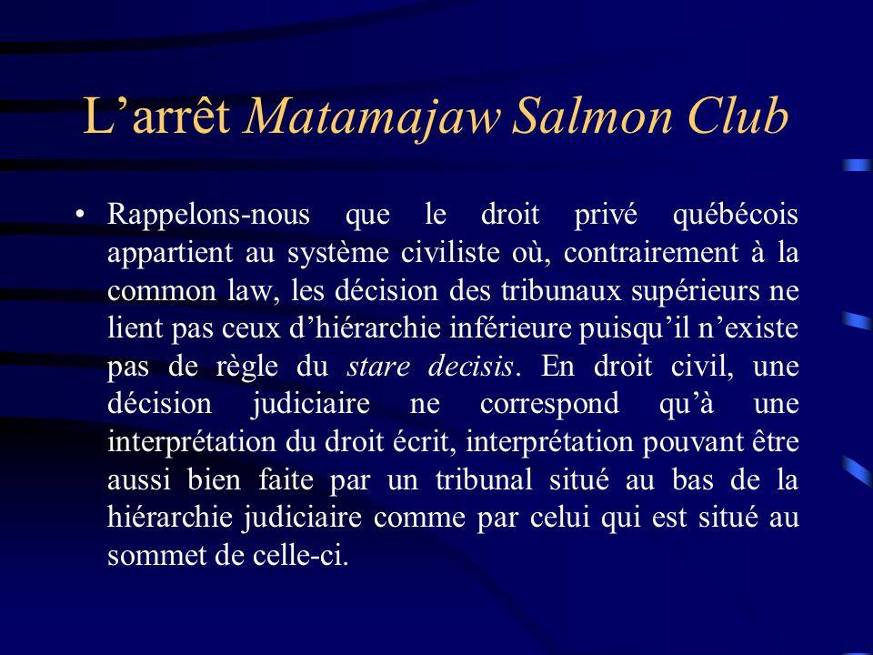 Larrêt Matamajaw Salmon Club Rappelons-nous que le droit privé québécois appartient au système civiliste où, contrairement à la common law, les décisi