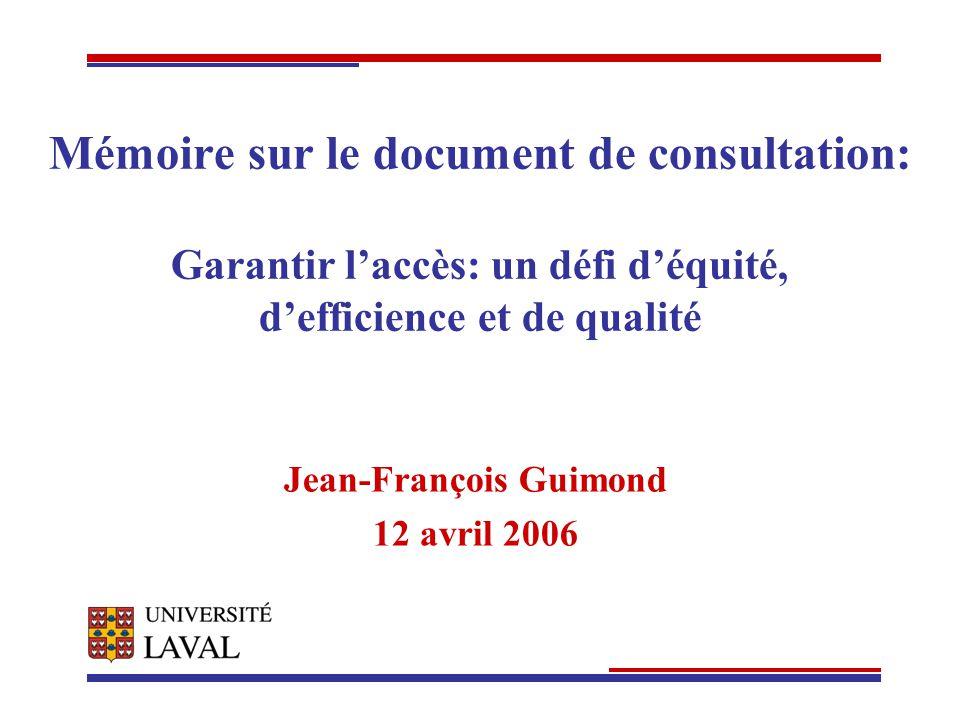 Mémoire sur le document de consultation: Garantir laccès: un défi déquité, defficience et de qualité Jean-François Guimond 12 avril 2006