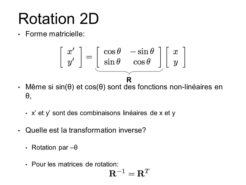 Rotation 2D Forme matricielle: Même si sin(θ) et cos(θ) sont des fonctions non-linéaires en θ, x et y sont des combinaisons linéaires de x et y Quelle