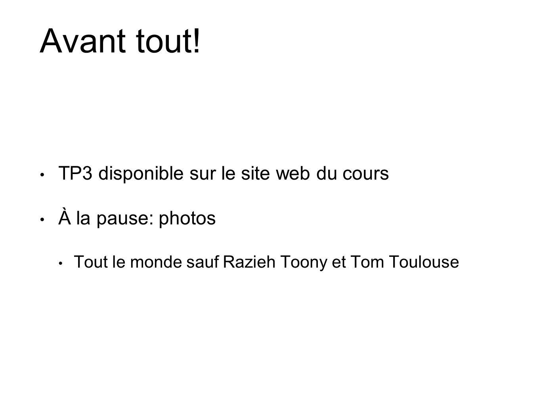 Avant tout! TP3 disponible sur le site web du cours À la pause: photos Tout le monde sauf Razieh Toony et Tom Toulouse
