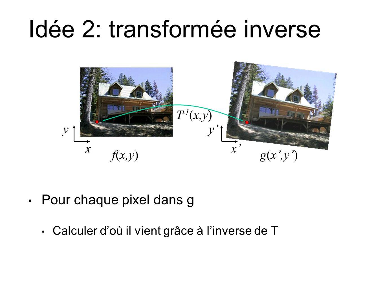 Idée 2: transformée inverse f(x,y)g(x,y) x y xx y T -1 (x,y) Pour chaque pixel dans g Calculer doù il vient grâce à linverse de T