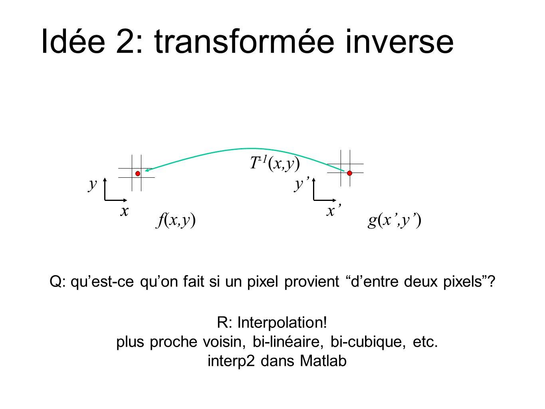 Idée 2: transformée inverse Q: quest-ce quon fait si un pixel provient dentre deux pixels? R: Interpolation! plus proche voisin, bi-linéaire, bi-cubiq