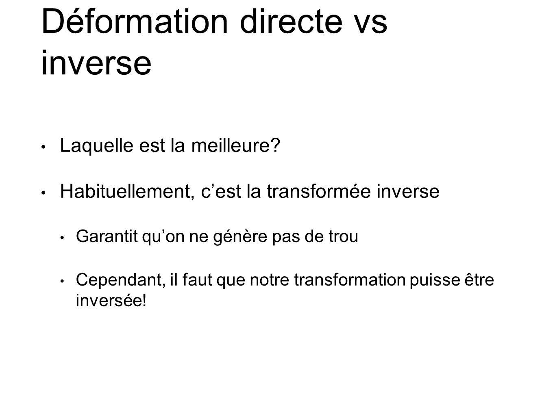 Déformation directe vs inverse Laquelle est la meilleure? Habituellement, cest la transformée inverse Garantit quon ne génère pas de trou Cependant, i