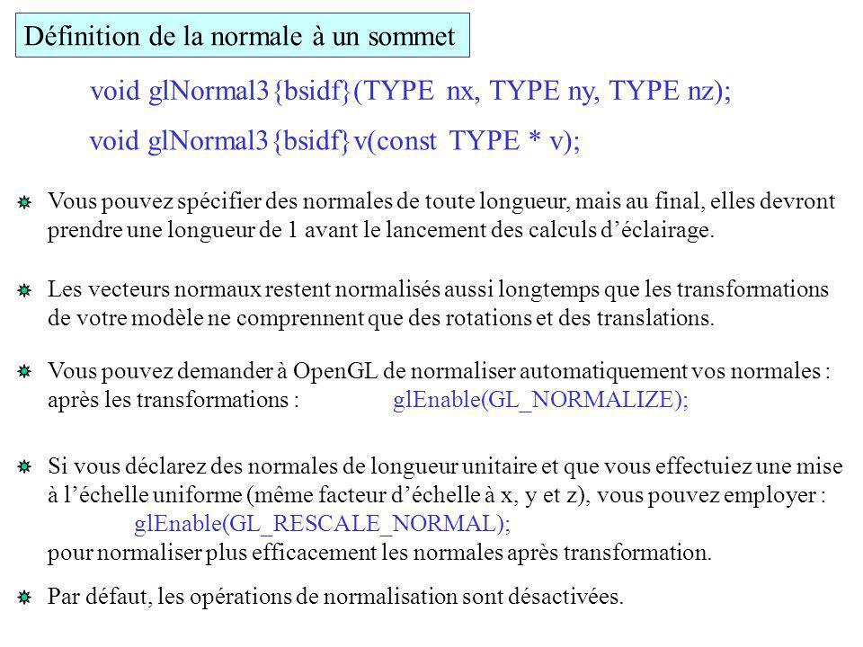 Définition de la normale à un sommet void glNormal3{bsidf}(TYPE nx, TYPE ny, TYPE nz); void glNormal3{bsidf}v(const TYPE * v); Vous pouvez spécifier d