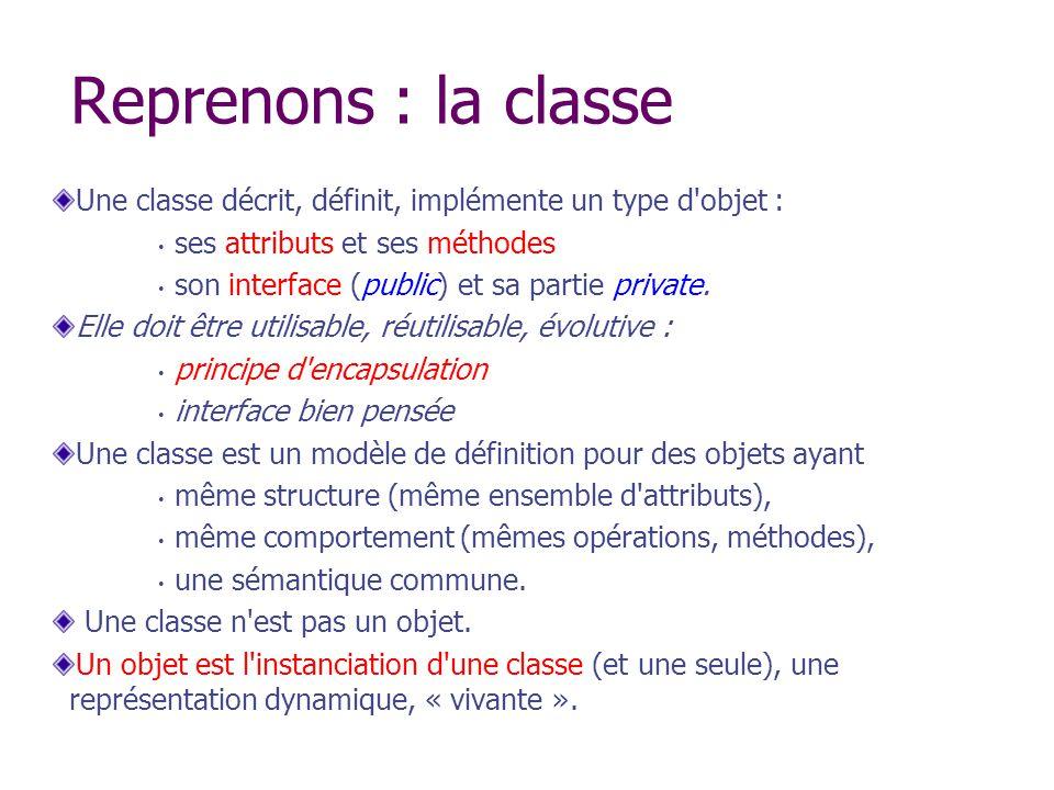 Reprenons : la classe Une classe décrit, définit, implémente un type d'objet : ses attributs et ses méthodes son interface (public) et sa partie priva