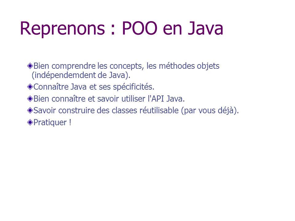 Reprenons : POO en Java Bien comprendre les concepts, les méthodes objets (indépendemdent de Java). Connaître Java et ses spécificités. Bien connaître