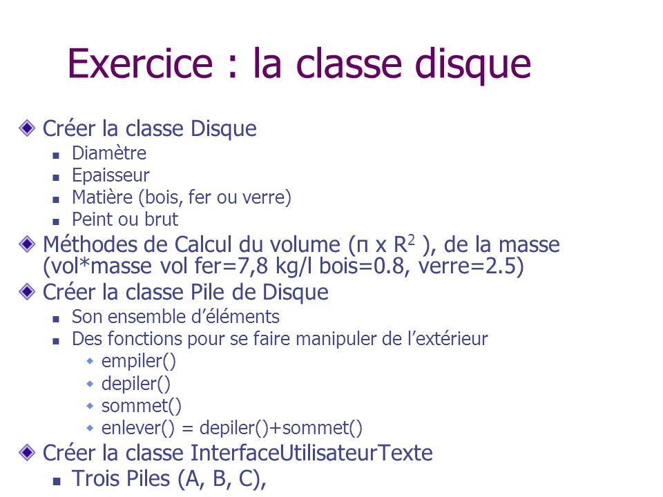 Exercice : la classe disque Créer la classe Disque Diamètre Epaisseur Matière (bois, fer ou verre) Peint ou brut Méthodes de Calcul du volume (π x R 2