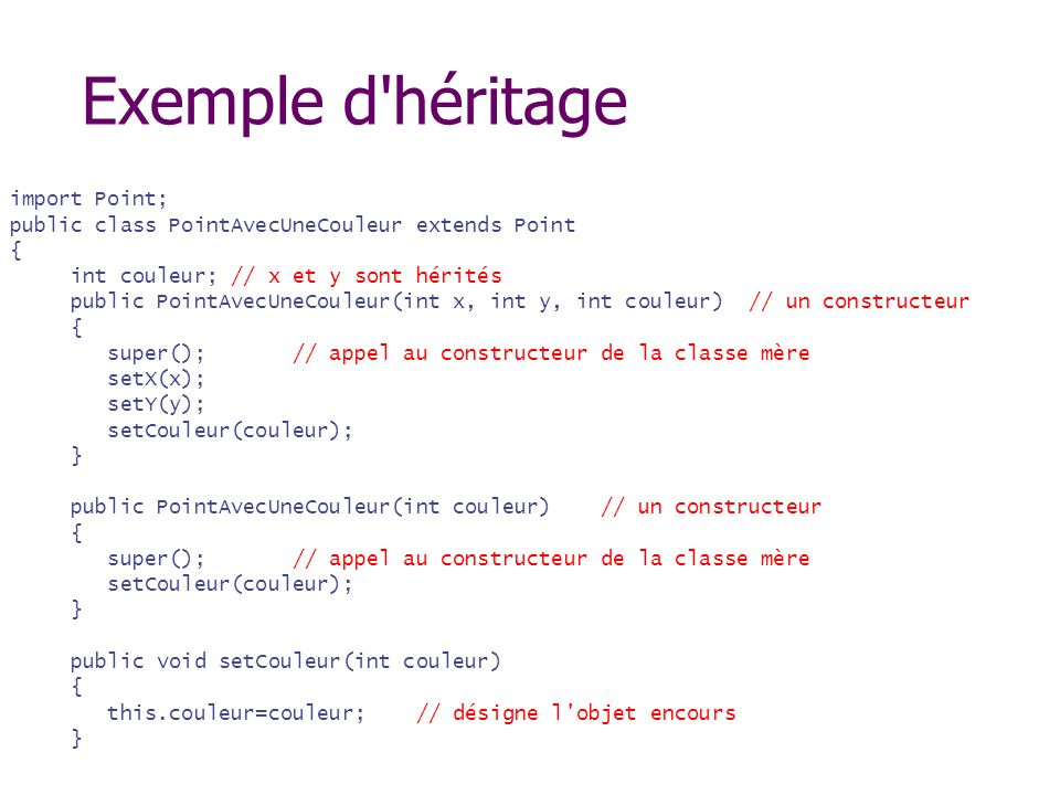 Exemple d'héritage import Point; public class PointAvecUneCouleur extends Point { int couleur; // x et y sont hérités public PointAvecUneCouleur(int x