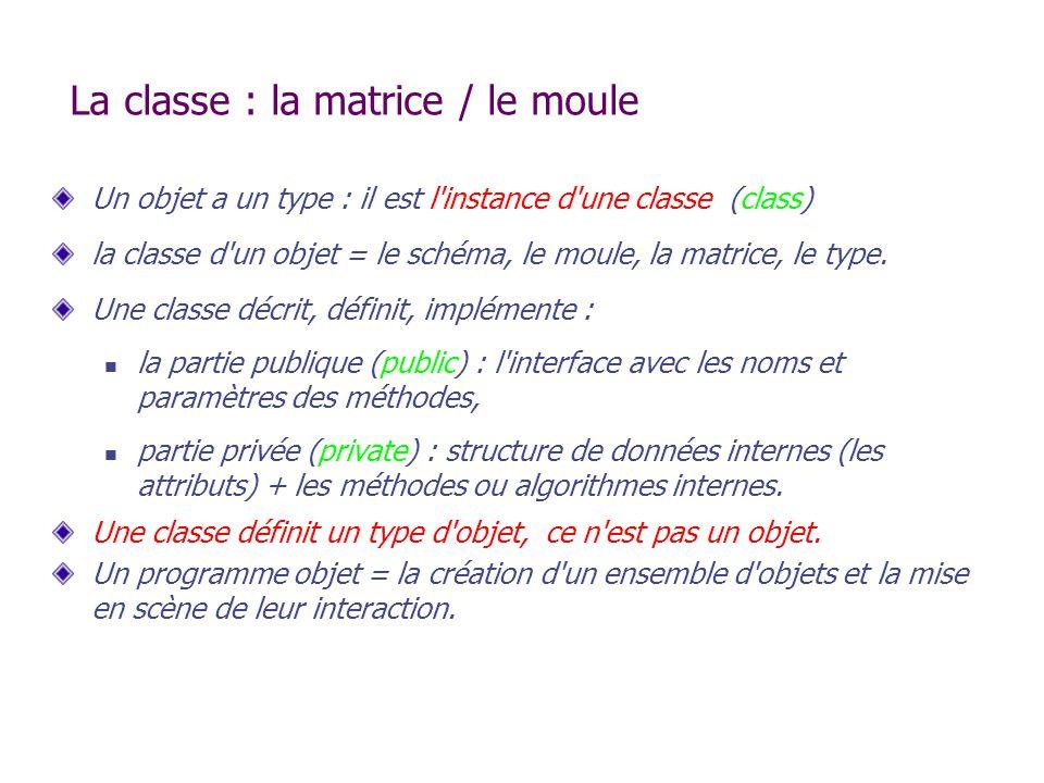 La classe : la matrice / le moule Un objet a un type : il est l'instance d'une classe (class) la classe d'un objet = le schéma, le moule, la matrice,