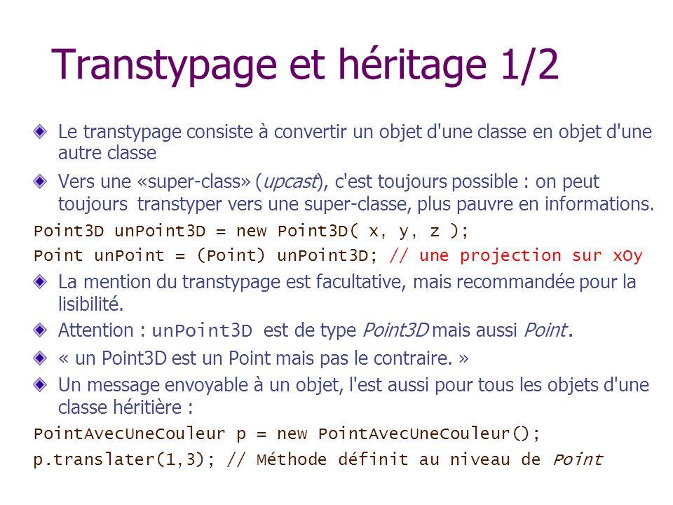 Transtypage et héritage 1/2 Le transtypage consiste à convertir un objet d'une classe en objet d'une autre classe Vers une «super-class» (upcast), c'e