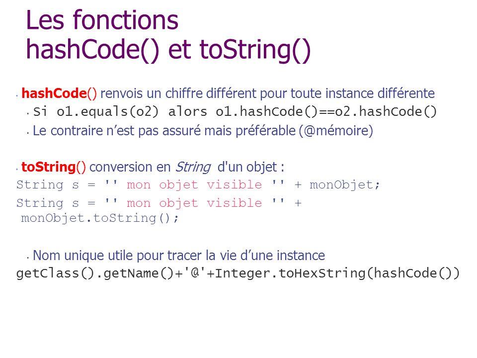 Les fonctions hashCode() et toString() hashCode() renvois un chiffre différent pour toute instance différente Si o1.equals(o2) alors o1.hashCode()==o2
