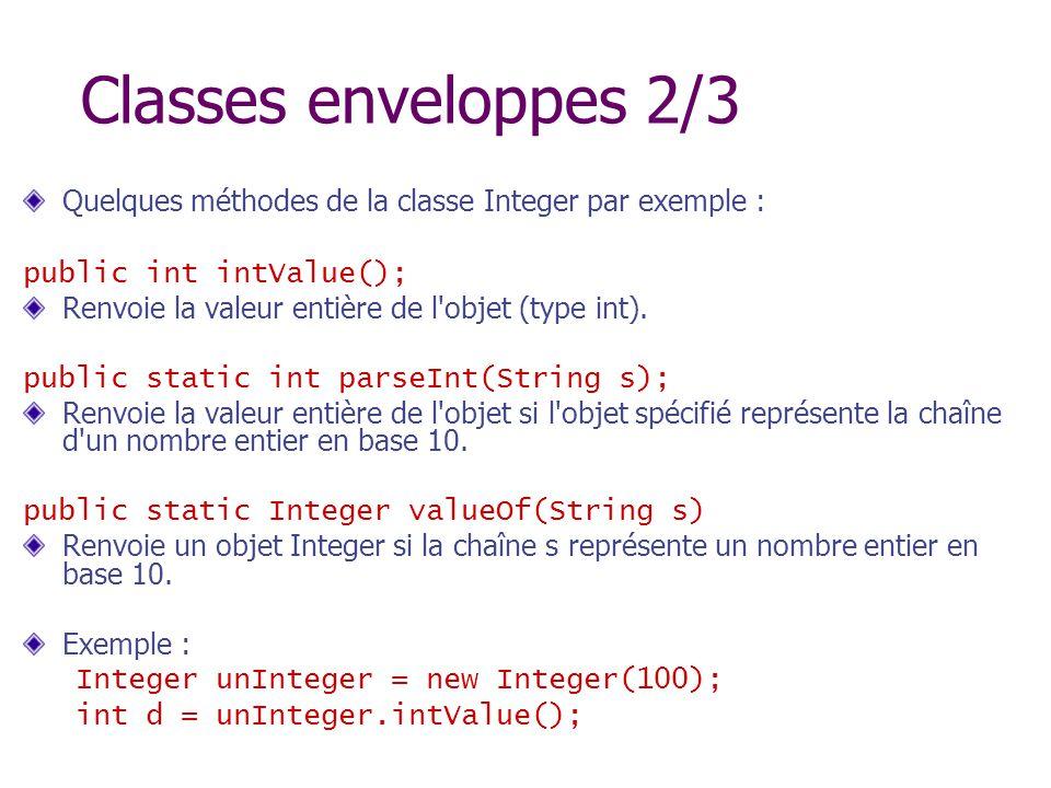 Classes enveloppes 2/3 Quelques méthodes de la classe Integer par exemple : public int intValue(); Renvoie la valeur entière de l'objet (type int). pu