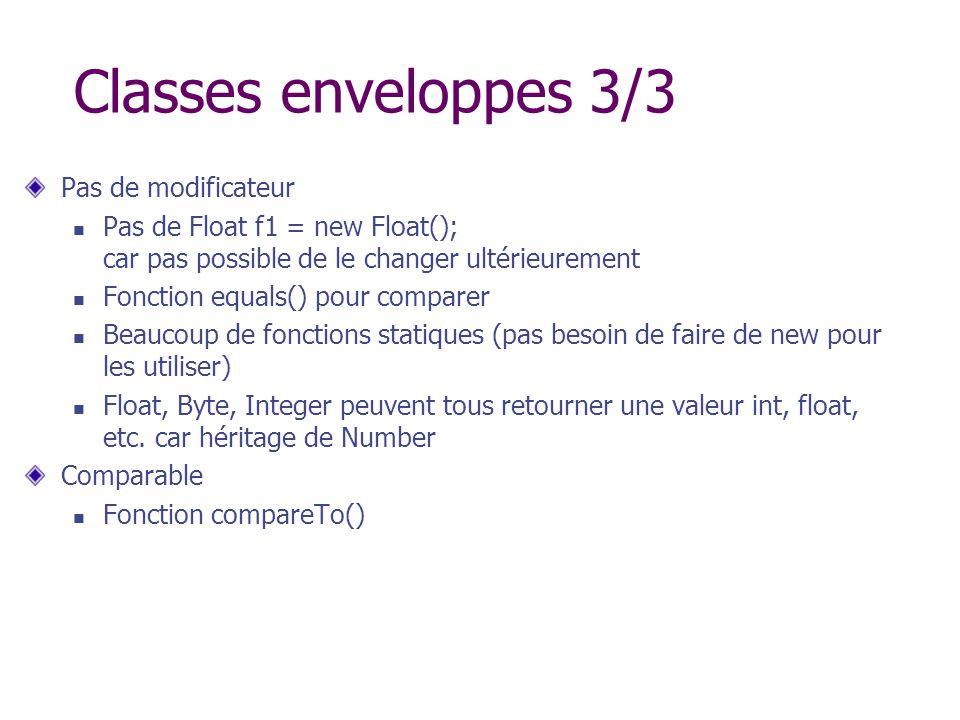 Classes enveloppes 3/3 Pas de modificateur Pas de Float f1 = new Float(); car pas possible de le changer ultérieurement Fonction equals() pour compare
