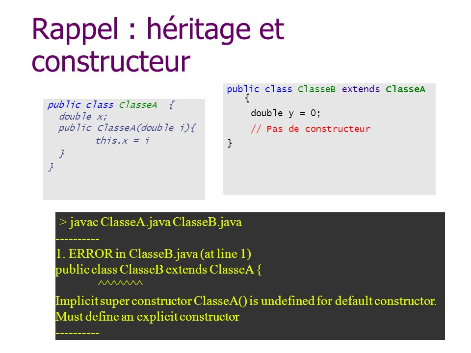 Rappel : héritage et constructeur public class ClasseA { double x; public ClasseA(double i){ this.x = i } public class ClasseB extends ClasseA { doubl