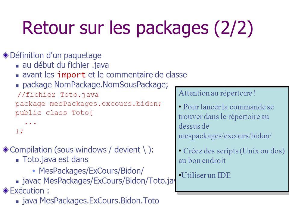Retour sur les packages (2/2) Définition d'un paquetage au début du fichier.java avant les import et le commentaire de classe package NomPackage.NomSo