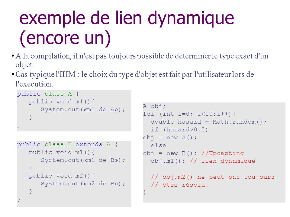 exemple de lien dynamique (encore un) public class A { public void m1(){ System.out(«m1 de A»); } A obj; for (int i=0; i<10;i++){ double hasard = Math.random(); if (hasard>0.5) obj = new A(); else obj = new B(); //Upcasting obj.m1(); // lien dynamique // obj.m2() ne peut pas toujours // être résolu.
