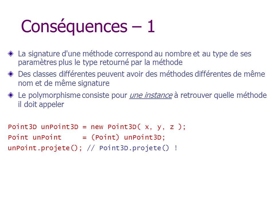Conséquences – 1 La signature d'une méthode correspond au nombre et au type de ses paramètres plus le type retourné par la méthode Des classes différe